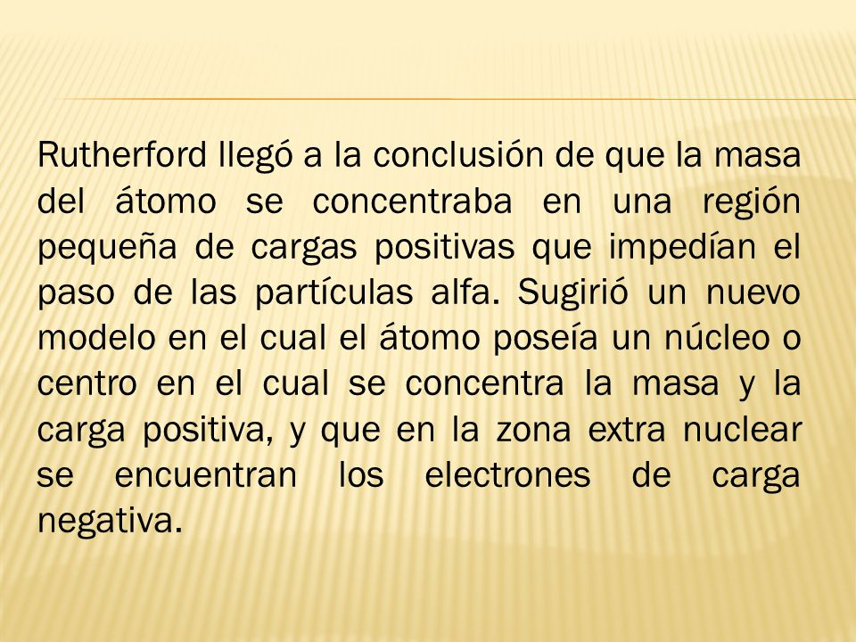 Rutherford llegó a la conclusión de que la masa del átomo se concentraba en una región pequeña de cargas positivas que impedían el paso de las partículas alfa.