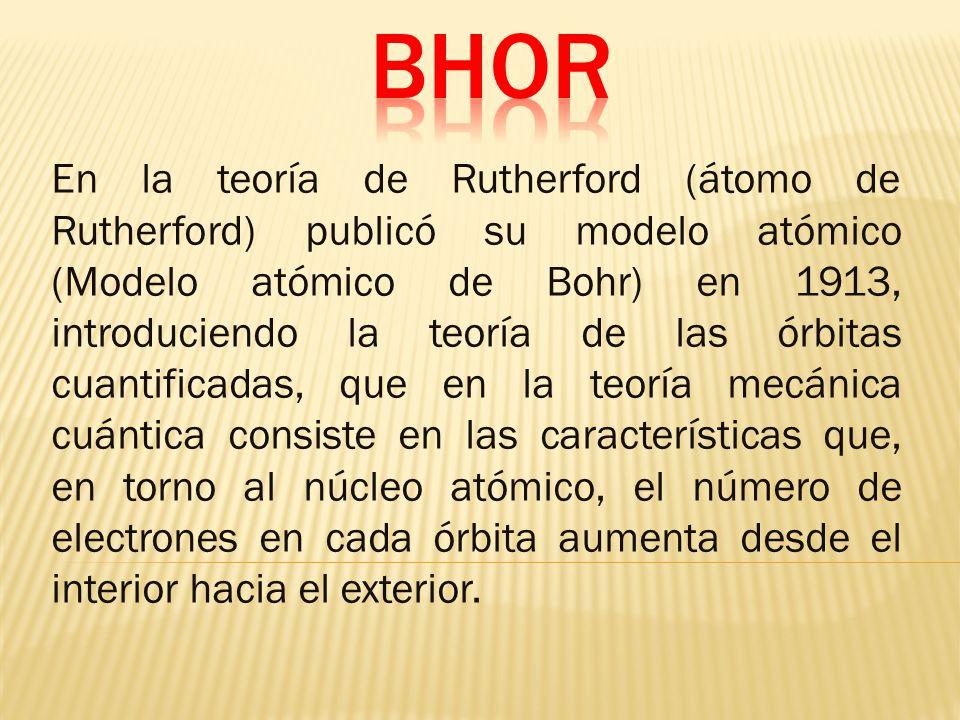 En la teoría de Rutherford (átomo de Rutherford) publicó su modelo atómico (Modelo atómico de Bohr) en 1913, introduciendo la teoría de las órbitas cuantificadas, que en la teoría mecánica cuántica consiste en las características que, en torno al núcleo atómico, el número de electrones en cada órbita aumenta desde el interior hacia el exterior.