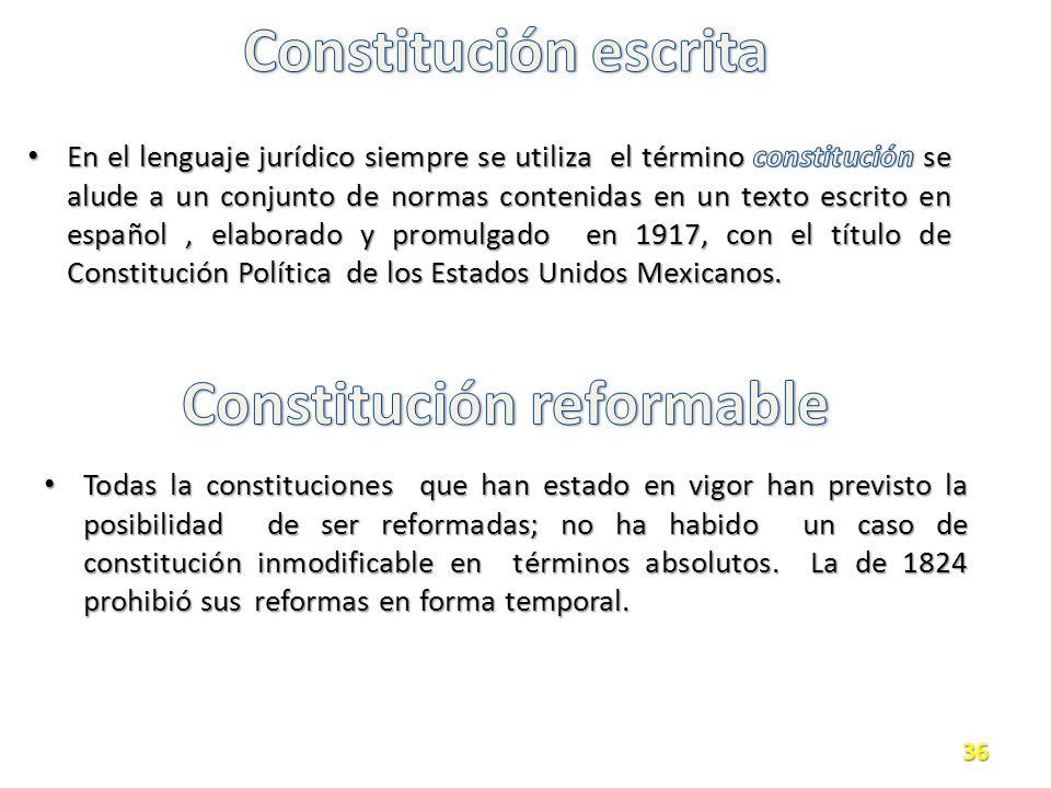Todas la constituciones que han estado en vigor han previsto la posibilidad de ser reformadas; no ha habido un caso de constitución inmodificable en términos absolutos.