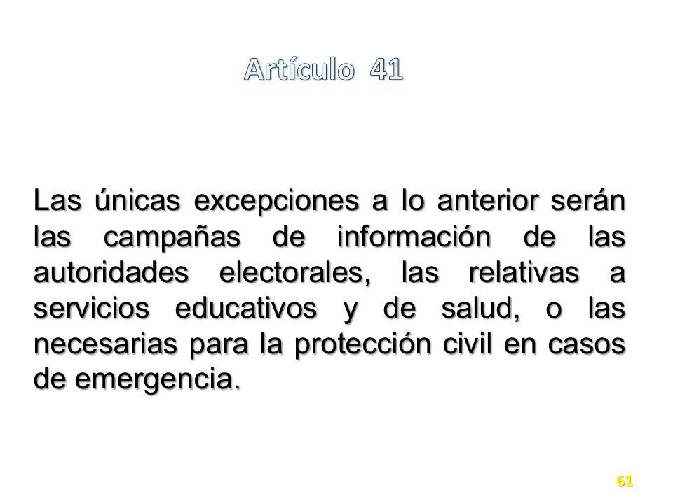 Las únicas excepciones a lo anterior serán las campañas de información de las autoridades electorales, las relativas a servicios educativos y de salud, o las necesarias para la protección civil en casos de emergencia.