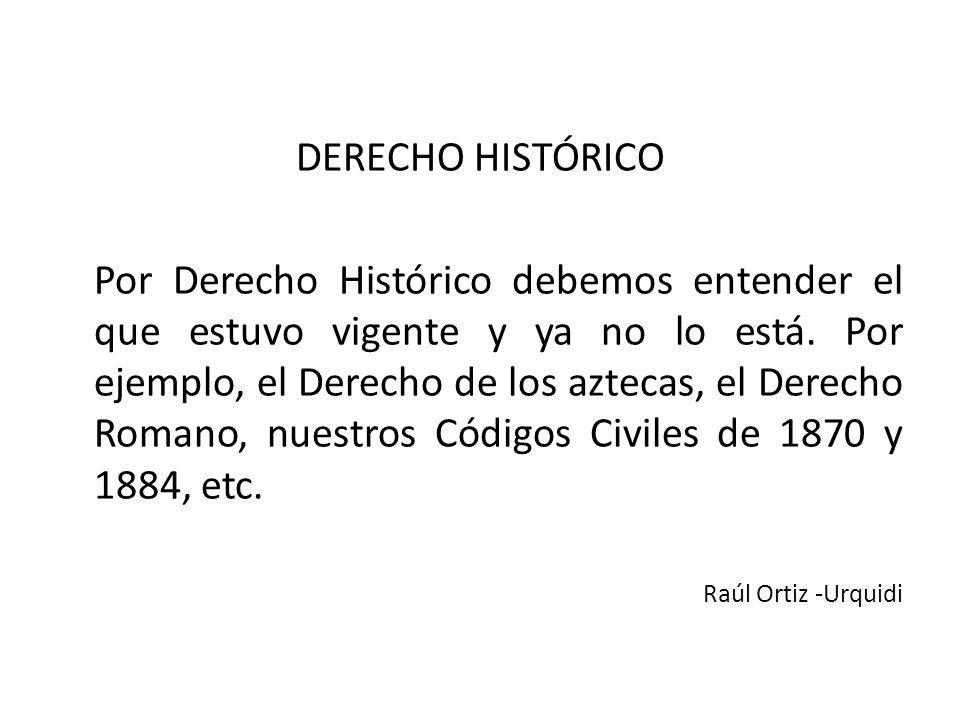 DERECHO HISTÓRICO Por Derecho Histórico debemos entender el que estuvo vigente y ya no lo está.