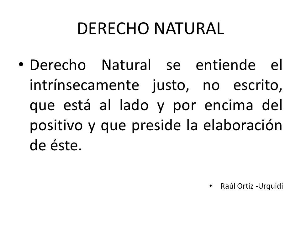 DERECHO NATURAL Derecho Natural se entiende el intrínsecamente justo, no escrito, que está al lado y por encima del positivo y que preside la elaboración de éste.