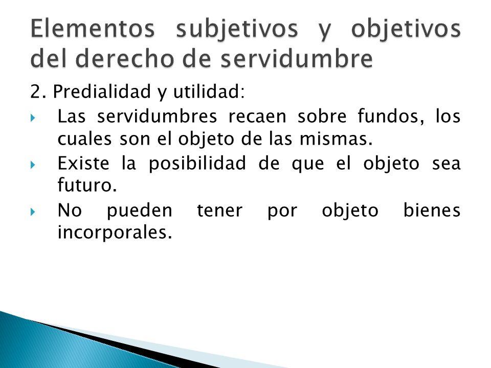 2. Predialidad y utilidad: Las servidumbres recaen sobre fundos, los cuales son el objeto de las mismas. Existe la posibilidad de que el objeto sea fu