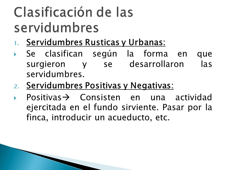 1. Servidumbres Rusticas y Urbanas: Se clasifican según la forma en que surgieron y se desarrollaron las servidumbres. 2. Servidumbres Positivas y Neg