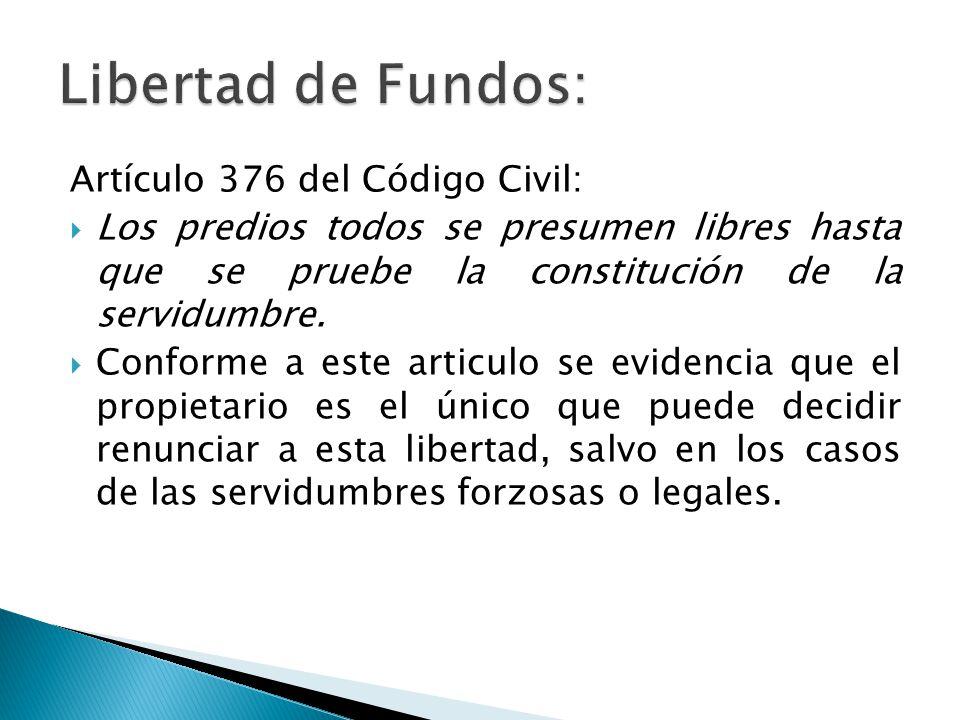 Artículo 376 del Código Civil: Los predios todos se presumen libres hasta que se pruebe la constitución de la servidumbre.