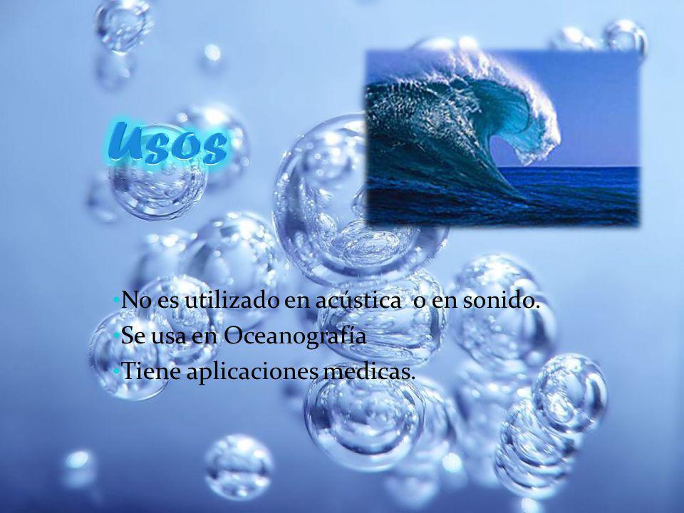 No es utilizado en acústica o en sonido. Se usa en Oceanografía Tiene aplicaciones medicas.
