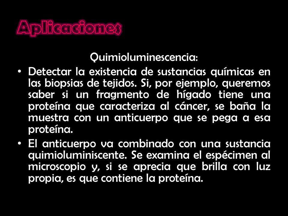 Quimioluminescencia: Detectar la existencia de sustancias químicas en las biopsias de tejidos. Si, por ejemplo, queremos saber si un fragmento de híga