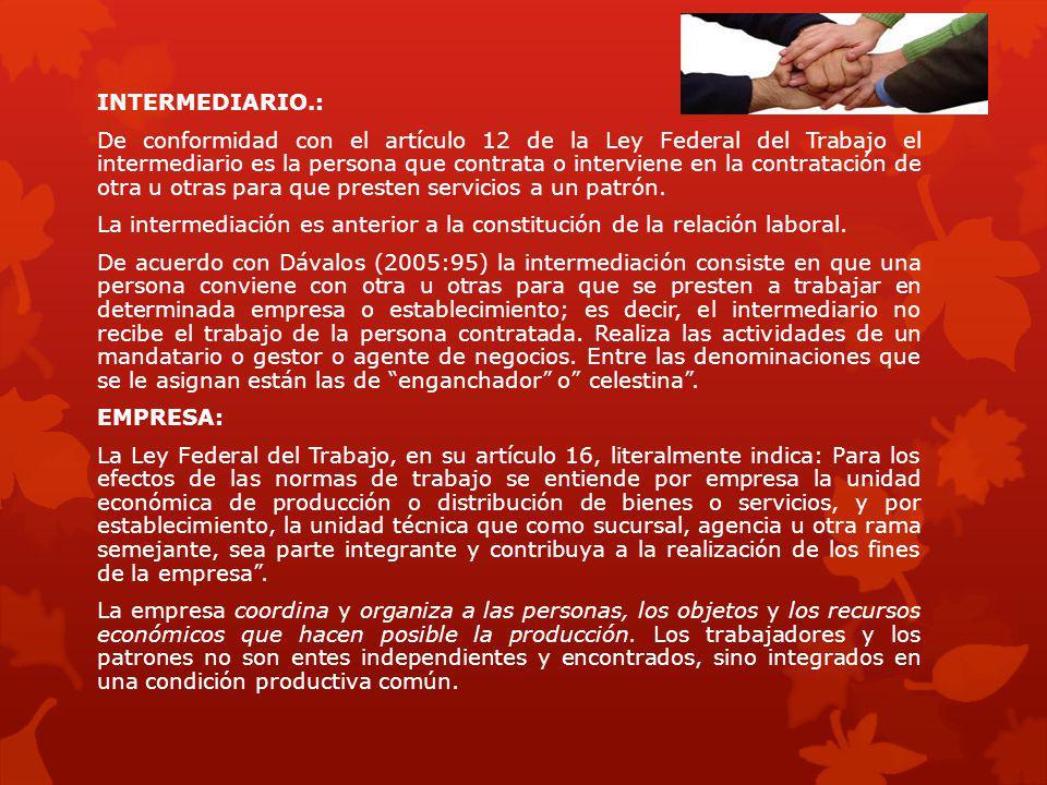 INTERMEDIARIO.: De conformidad con el artículo 12 de la Ley Federal del Trabajo el intermediario es la persona que contrata o interviene en la contrat