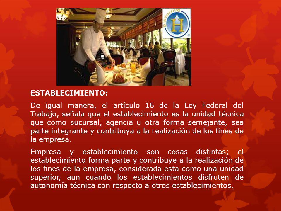 ESTABLECIMIENTO: De igual manera, el artículo 16 de la Ley Federal del Trabajo, señala que el establecimiento es la unidad técnica que como sucursal,