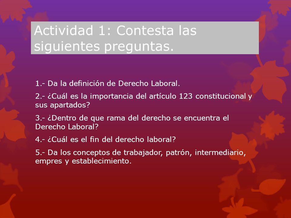 Actividad 1: Contesta las siguientes preguntas. 1.- Da la definición de Derecho Laboral. 2.- ¿Cuál es la importancia del artículo 123 constitucional y
