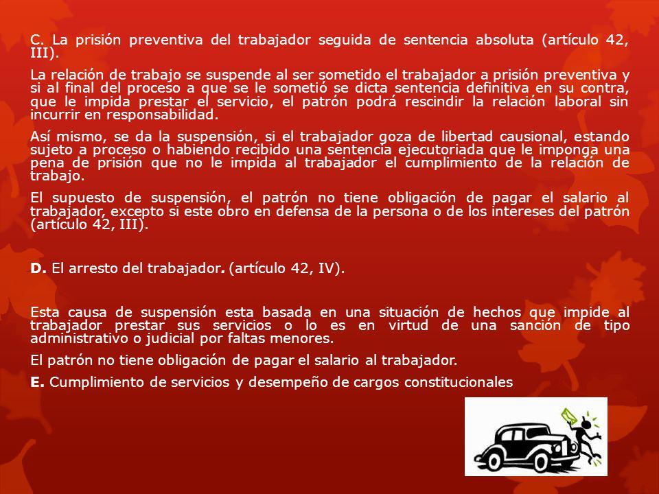 C. La prisión preventiva del trabajador seguida de sentencia absoluta (artículo 42, III). La relación de trabajo se suspende al ser sometido el trabaj