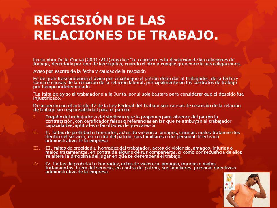 RESCISIÓN DE LAS RELACIONES DE TRABAJO. En su obra De la Cueva (2001:241) nos dice La rescisión es la disolución de las relaciones de trabajo, decreta