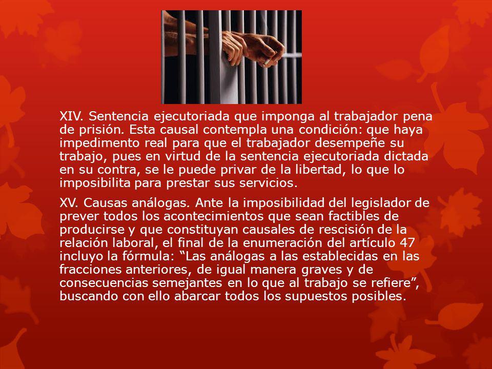 XIV. Sentencia ejecutoriada que imponga al trabajador pena de prisión. Esta causal contempla una condición: que haya impedimento real para que el trab