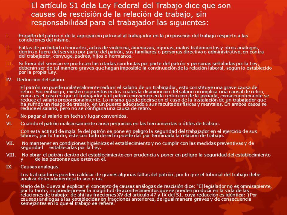 El artículo 51 dela Ley Federal del Trabajo dice que son causas de rescisión de la relación de trabajo, sin responsabilidad para el trabajador las sig