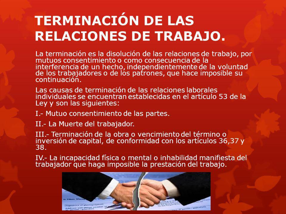 TERMINACIÓN DE LAS RELACIONES DE TRABAJO. La terminación es la disolución de las relaciones de trabajo, por mutuos consentimiento o como consecuencia