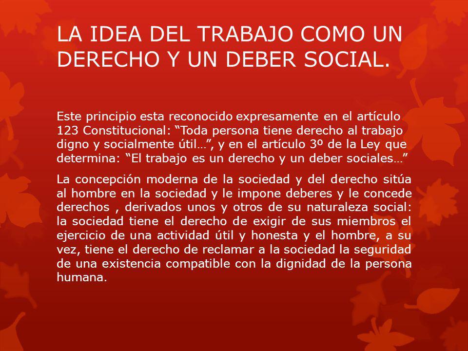 LA IDEA DEL TRABAJO COMO UN DERECHO Y UN DEBER SOCIAL. Este principio esta reconocido expresamente en el artículo 123 Constitucional: Toda persona tie