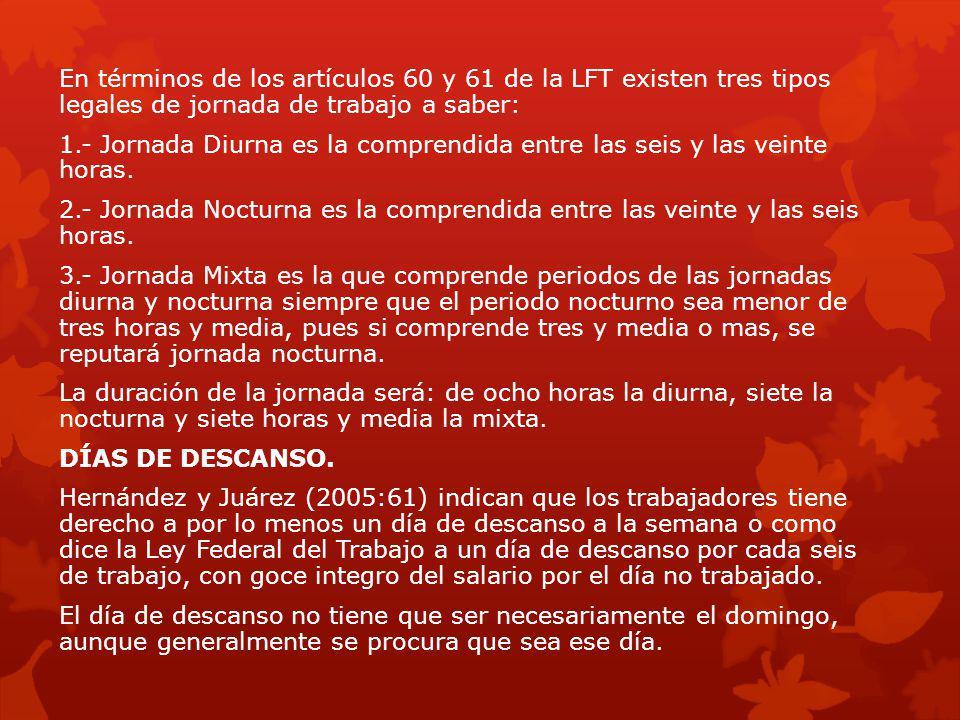 En términos de los artículos 60 y 61 de la LFT existen tres tipos legales de jornada de trabajo a saber: 1.- Jornada Diurna es la comprendida entre la
