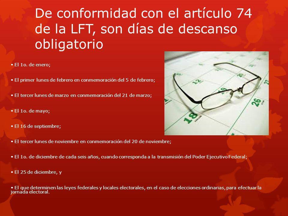 De conformidad con el artículo 74 de la LFT, son días de descanso obligatorio El 1o. de enero; El primer lunes de febrero en conmemoración del 5 de fe