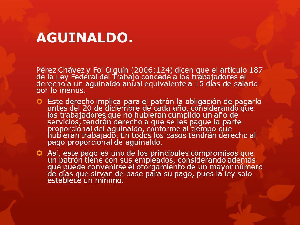 AGUINALDO. Pérez Chávez y Fol Olguín (2006:124) dicen que el artículo 187 de la Ley Federal del Trabajo concede a los trabajadores el derecho a un agu
