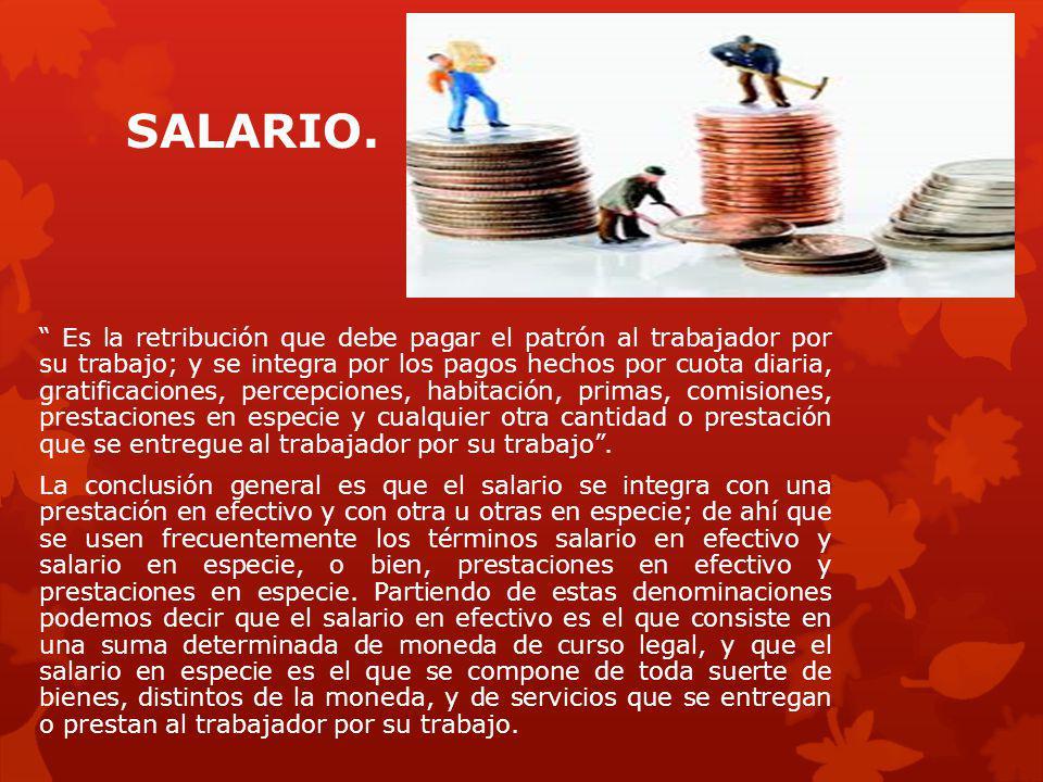 SALARIO. Es la retribución que debe pagar el patrón al trabajador por su trabajo; y se integra por los pagos hechos por cuota diaria, gratificaciones,