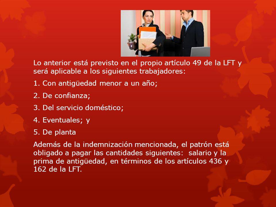 Lo anterior está previsto en el propio artículo 49 de la LFT y será aplicable a los siguientes trabajadores: 1. Con antigüedad menor a un año; 2. De c