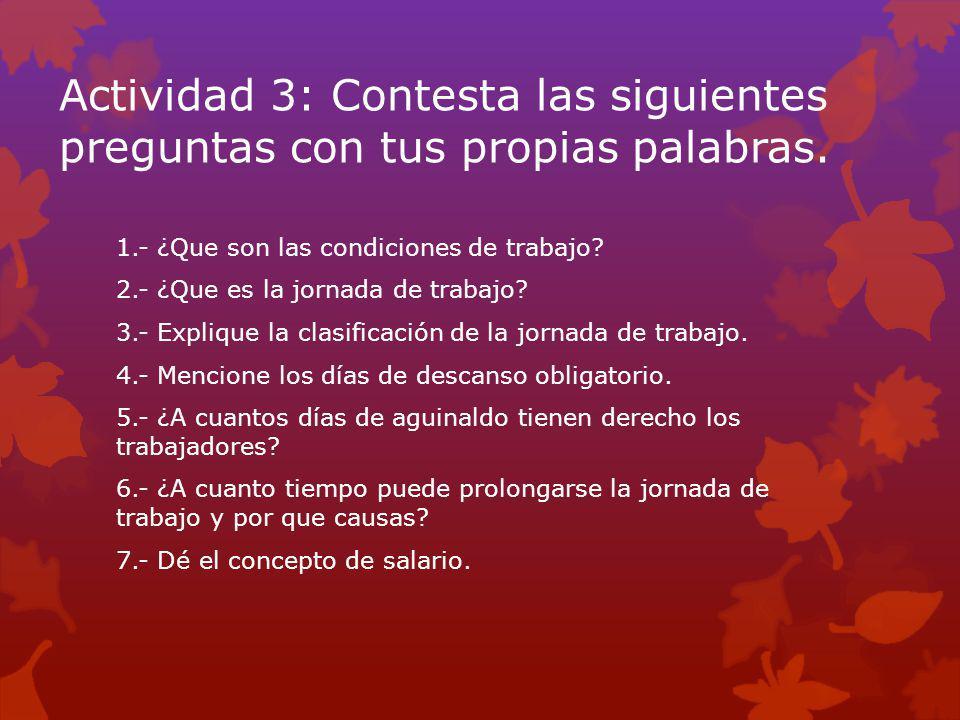 Actividad 3: Contesta las siguientes preguntas con tus propias palabras. 1.- ¿Que son las condiciones de trabajo? 2.- ¿Que es la jornada de trabajo? 3