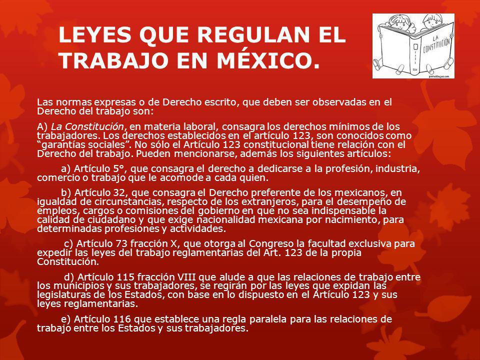 LEYES QUE REGULAN EL TRABAJO EN MÉXICO. Las normas expresas o de Derecho escrito, que deben ser observadas en el Derecho del trabajo son: A) La Consti