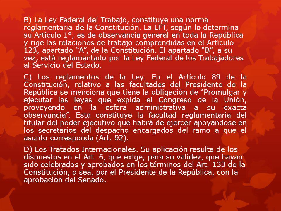 B) La Ley Federal del Trabajo, constituye una norma reglamentaria de la Constitución. La LFT, según lo determina su Artículo 1°, es de observancia gen