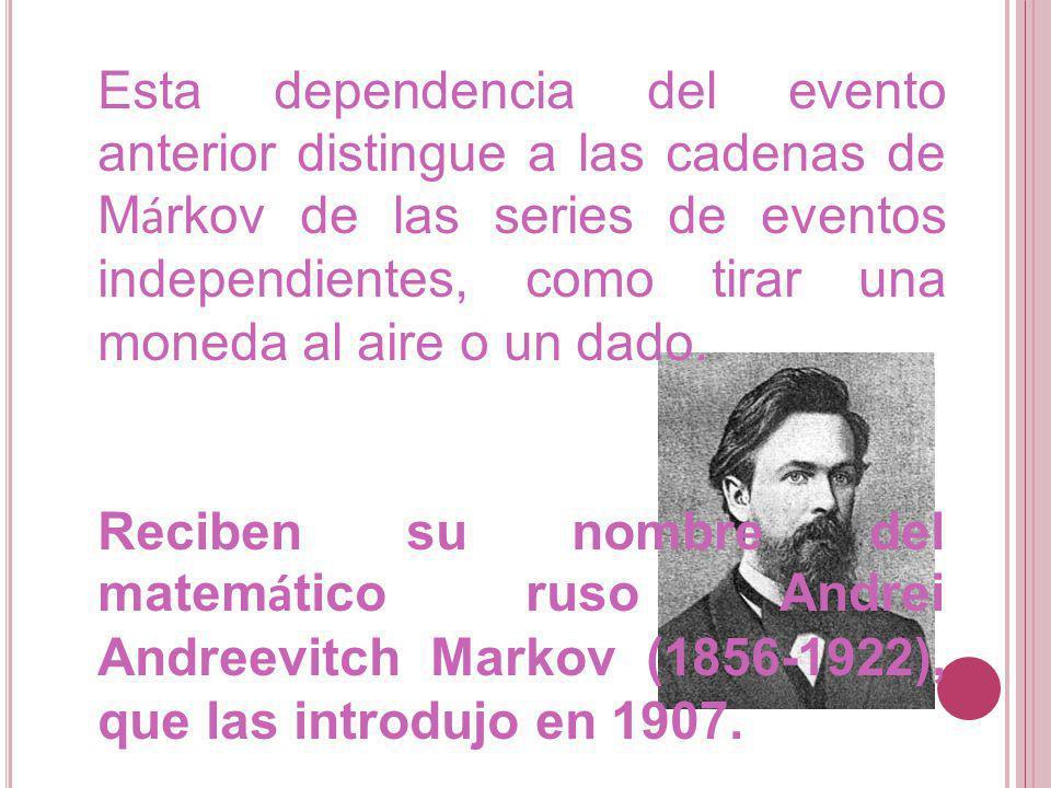 Esta dependencia del evento anterior distingue a las cadenas de M á rkov de las series de eventos independientes, como tirar una moneda al aire o un d