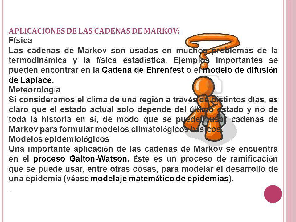 APLICACIONES DE LAS CADENAS DE MARKOV: F í sica Las cadenas de Markov son usadas en muchos problemas de la termodin á mica y la f í sica estad í stica