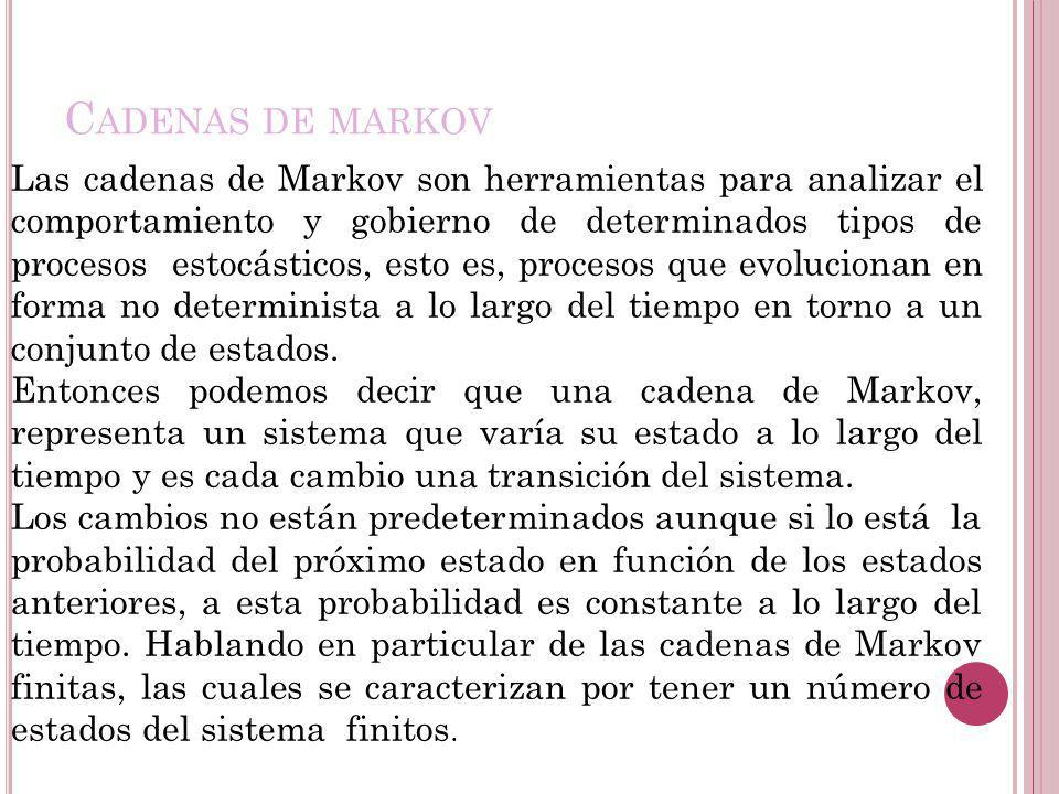 Las cadenas de Markov son herramientas para analizar el comportamiento y gobierno de determinados tipos de procesos estocásticos, esto es, procesos qu