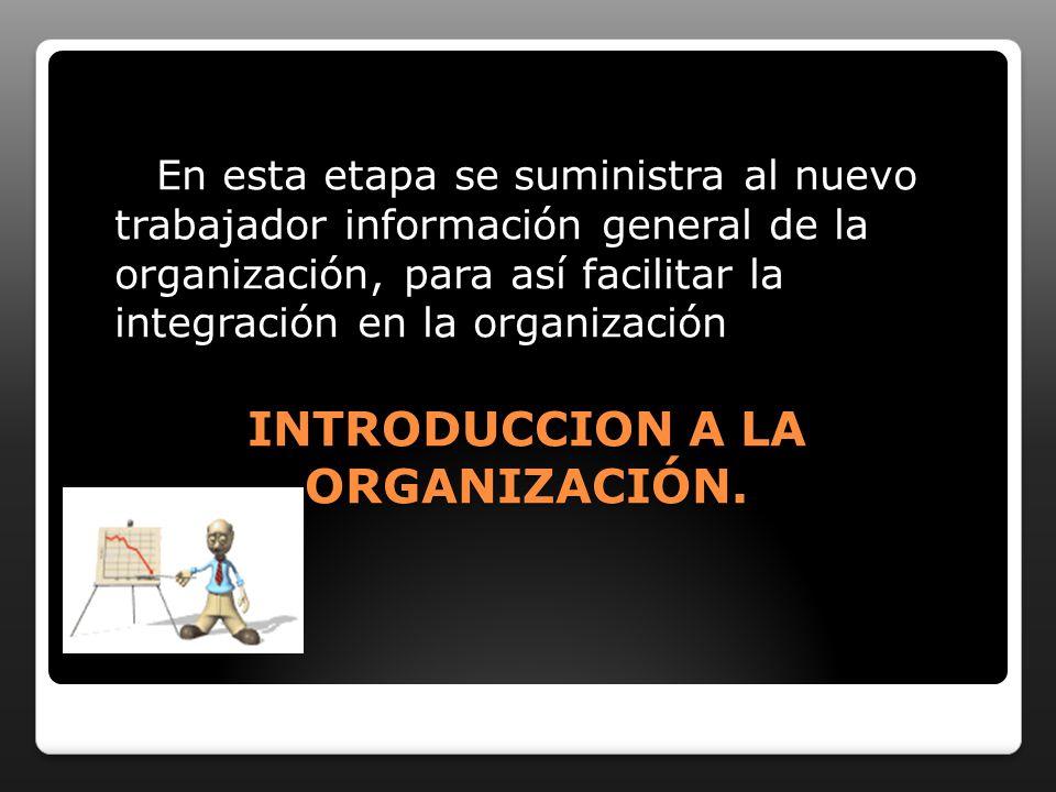 INTRODUCCION A LA ORGANIZACIÓN. En esta etapa se suministra al nuevo trabajador información general de la organización, para así facilitar la integrac