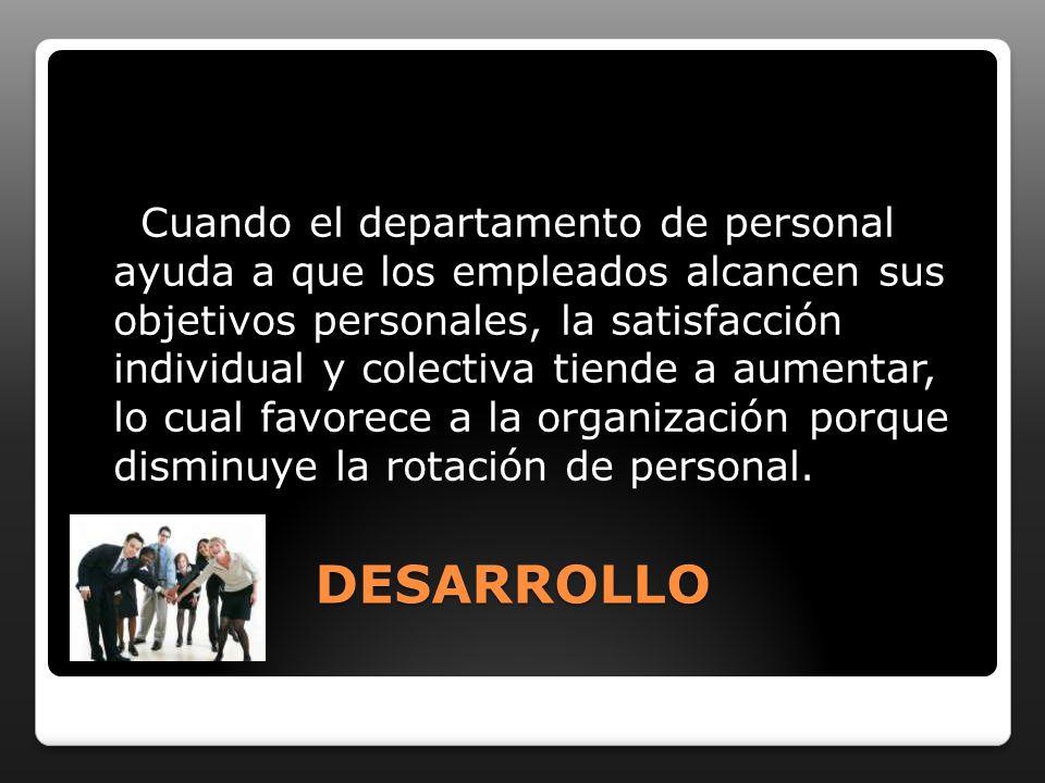 DESARROLLO Cuando el departamento de personal ayuda a que los empleados alcancen sus objetivos personales, la satisfacción individual y colectiva tien