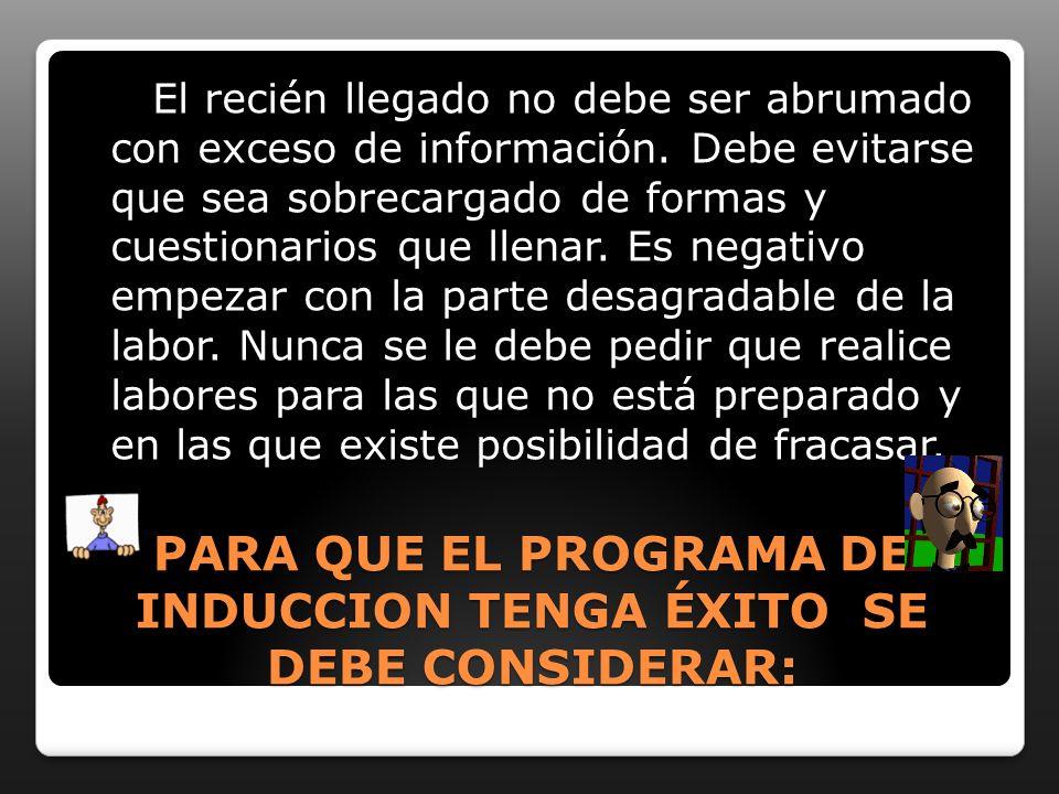 PARA QUE EL PROGRAMA DE INDUCCION TENGA ÉXITO SE DEBE CONSIDERAR: El recién llegado no debe ser abrumado con exceso de información.