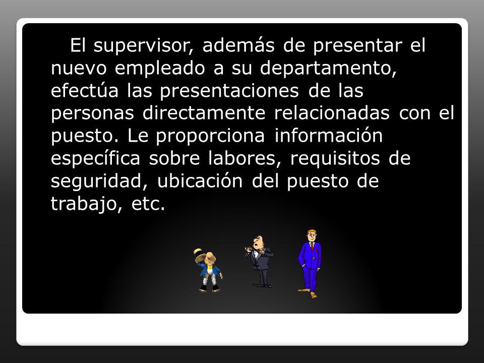 El supervisor, además de presentar el nuevo empleado a su departamento, efectúa las presentaciones de las personas directamente relacionadas con el puesto.