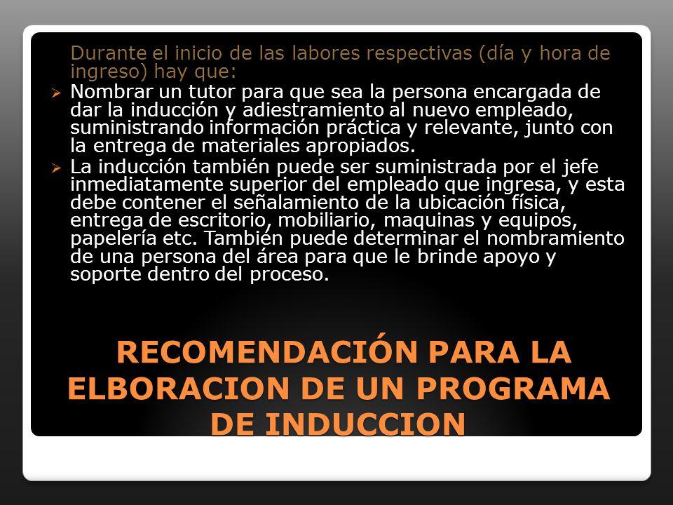 RECOMENDACIÓN PARA LA ELBORACION DE UN PROGRAMA DE INDUCCION RECOMENDACIÓN PARA LA ELBORACION DE UN PROGRAMA DE INDUCCION Durante el inicio de las labores respectivas (día y hora de ingreso) hay que: Nombrar un tutor para que sea la persona encargada de dar la inducción y adiestramiento al nuevo empleado, suministrando información práctica y relevante, junto con la entrega de materiales apropiados.