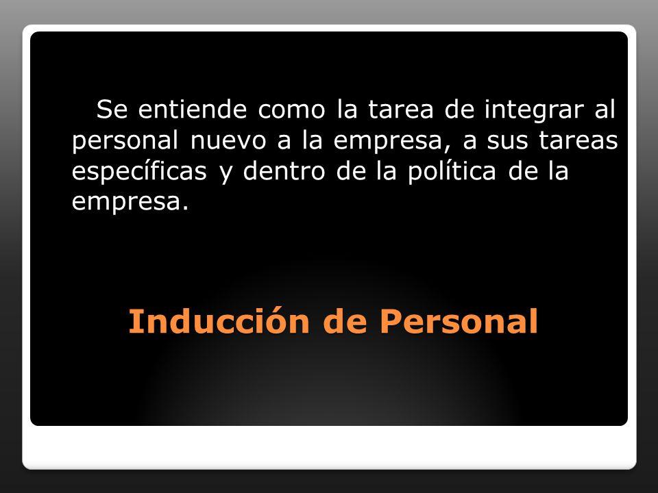 Inducción de Personal Se entiende como la tarea de integrar al personal nuevo a la empresa, a sus tareas específicas y dentro de la política de la empresa.
