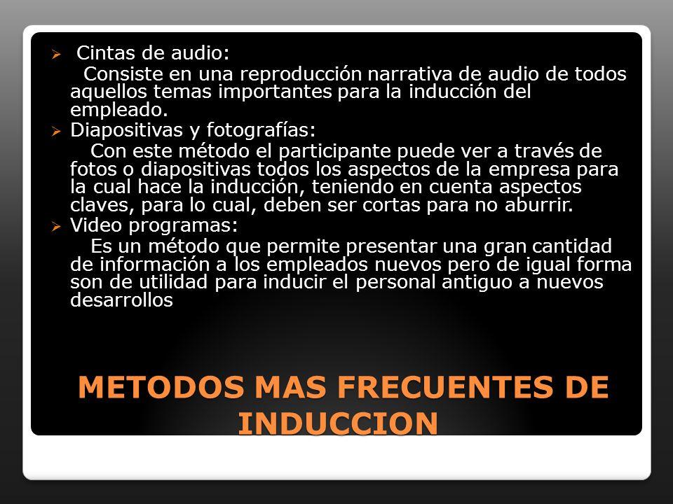 METODOS MAS FRECUENTES DE INDUCCION METODOS MAS FRECUENTES DE INDUCCION Cintas de audio: Consiste en una reproducción narrativa de audio de todos aquellos temas importantes para la inducción del empleado.