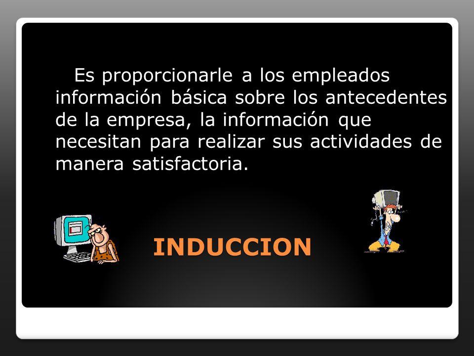 INDUCCION Es proporcionarle a los empleados información básica sobre los antecedentes de la empresa, la información que necesitan para realizar sus actividades de manera satisfactoria.