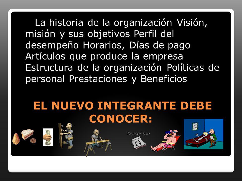 EL NUEVO INTEGRANTE DEBE CONOCER: EL NUEVO INTEGRANTE DEBE CONOCER: La historia de la organización Visión, misión y sus objetivos Perfil del desempeño
