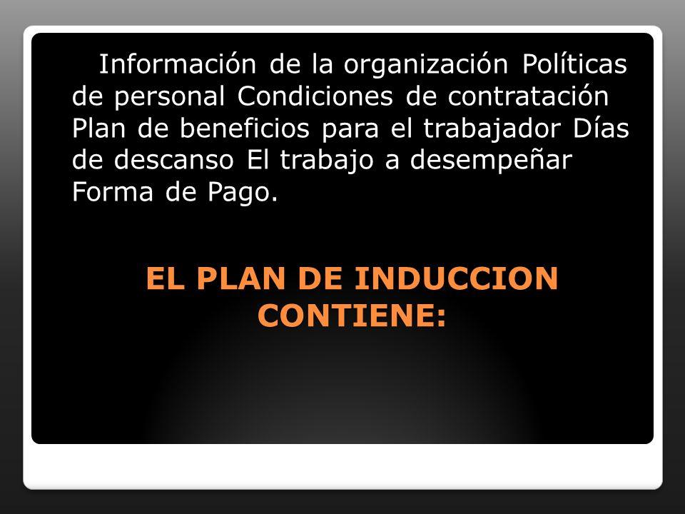 EL PLAN DE INDUCCION CONTIENE: Información de la organización Políticas de personal Condiciones de contratación Plan de beneficios para el trabajador