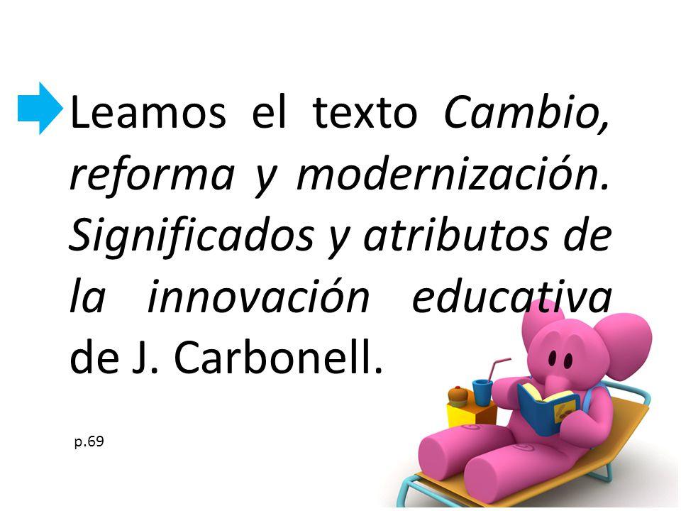 Leamos el texto Cambio, reforma y modernización. Significados y atributos de la innovación educativa de J. Carbonell. p.69