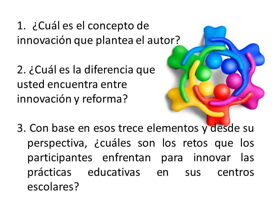 1.¿Cuál es el concepto de innovación que plantea el autor? 2. ¿Cuál es la diferencia que usted encuentra entre innovación y reforma? 3. Con base en es