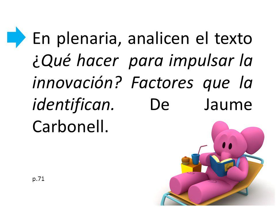 En plenaria, analicen el texto ¿Qué hacer para impulsar la innovación? Factores que la identifican. De Jaume Carbonell. p.71