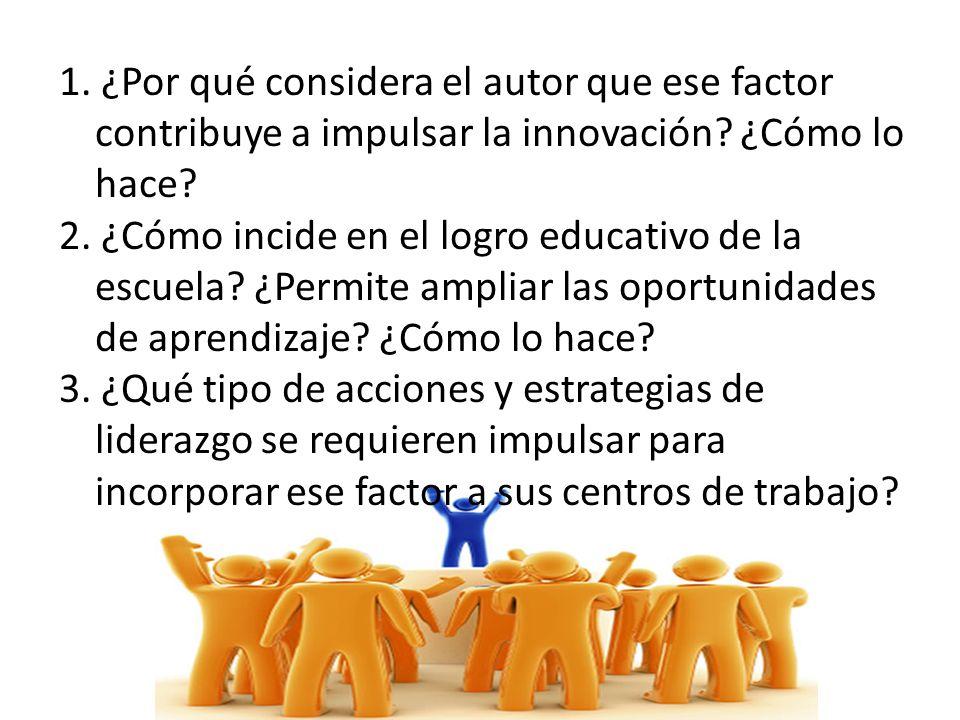 1. ¿Por qué considera el autor que ese factor contribuye a impulsar la innovación? ¿Cómo lo hace? 2. ¿Cómo incide en el logro educativo de la escuela?