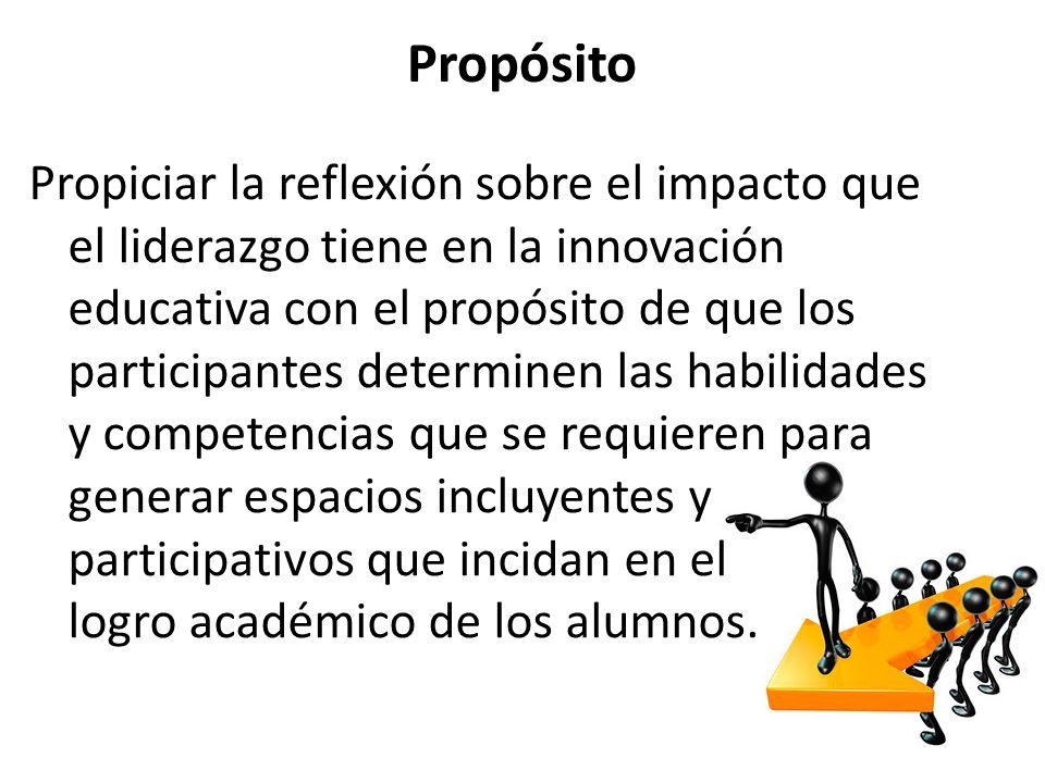Propósito Propiciar la reflexión sobre el impacto que el liderazgo tiene en la innovación educativa con el propósito de que los participantes determin