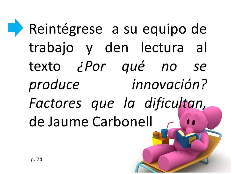 Reintégrese a su equipo de trabajo y den lectura al texto ¿Por qué no se produce innovación? Factores que la dificultan, de Jaume Carbonell p. 74