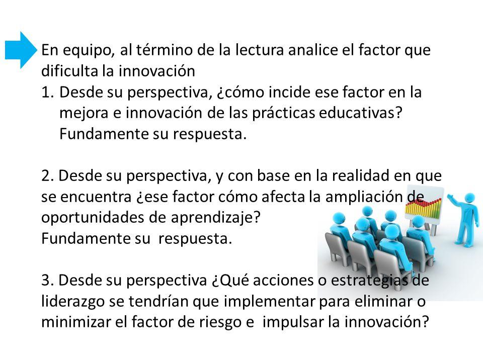 En equipo, al término de la lectura analice el factor que dificulta la innovación 1.Desde su perspectiva, ¿cómo incide ese factor en la mejora e innov