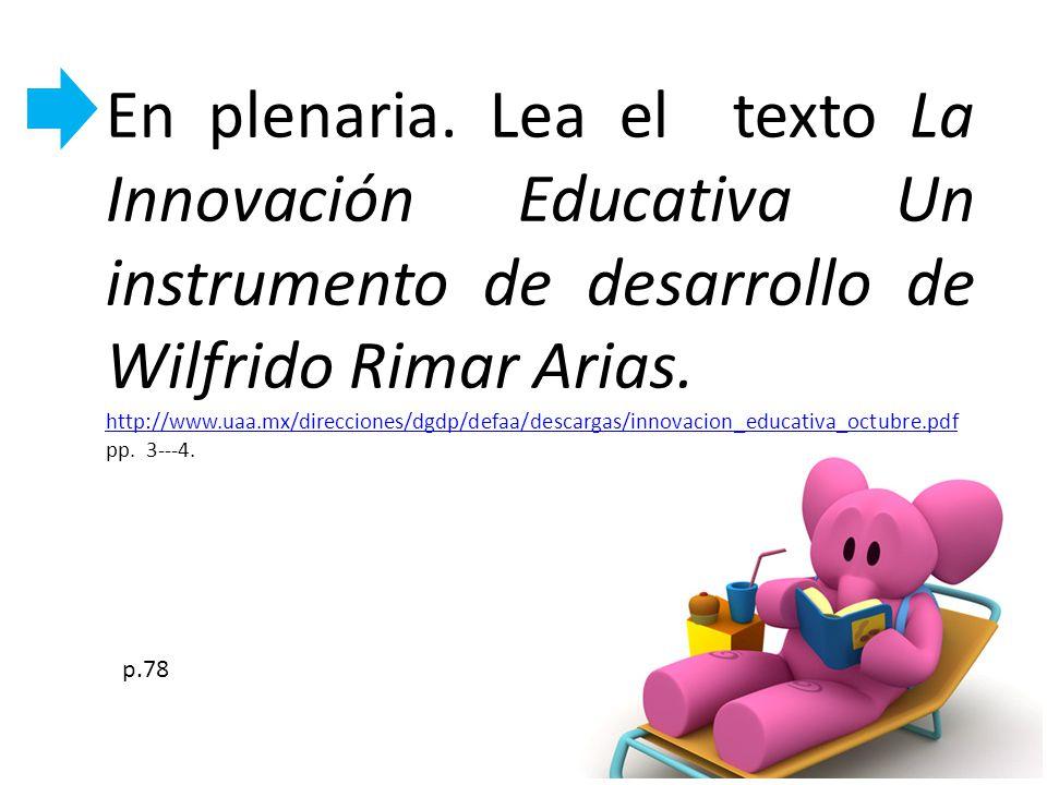 En plenaria. Lea el texto La Innovación Educativa Un instrumento de desarrollo de Wilfrido Rimar Arias. http://www.uaa.mx/direcciones/dgdp/defaa/desca