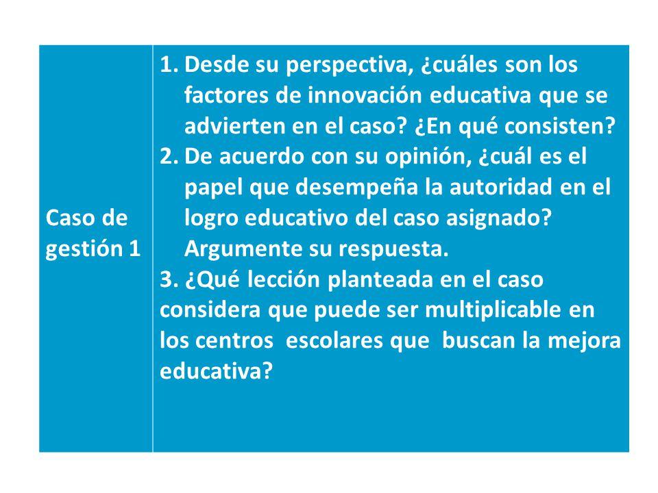 Caso de gestión 1 1.Desde su perspectiva, ¿cuáles son los factores de innovación educativa que se advierten en el caso? ¿En qué consisten? 2.De acuerd